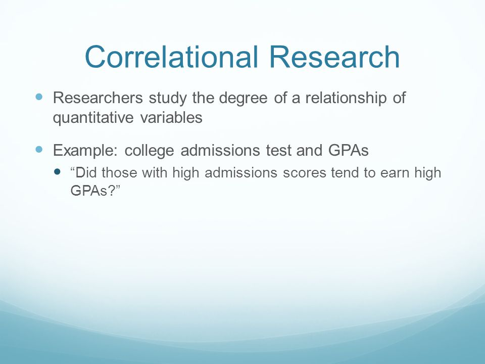 Correlational Research Researchers study the degree of a relationship of quantitative variables Example: college admissions test and GPAs Did those with high admissions scores tend to earn high GPAs