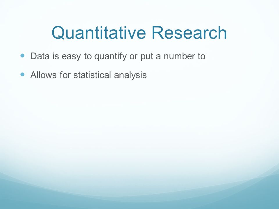 Quantitative Research Data is easy to quantify or put a number to Allows for statistical analysis