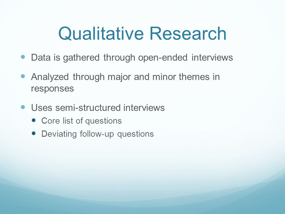 Qualitative Research Data is gathered through open-ended interviews Analyzed through major and minor themes in responses Uses semi-structured interviews Core list of questions Deviating follow-up questions