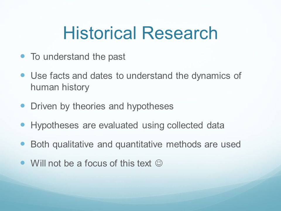Historical Research To understand the past Use facts and dates to understand the dynamics of human history Driven by theories and hypotheses Hypotheses are evaluated using collected data Both qualitative and quantitative methods are used Will not be a focus of this text
