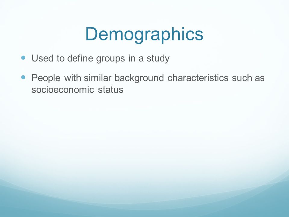 Demographics Used to define groups in a study People with similar background characteristics such as socioeconomic status
