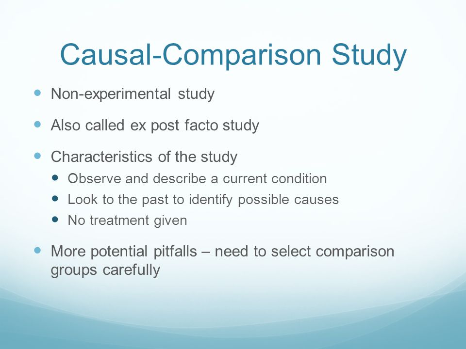 Causal-Comparison Study Non-experimental study Also called ex post facto study Characteristics of the study Observe and describe a current condition Look to the past to identify possible causes No treatment given More potential pitfalls – need to select comparison groups carefully