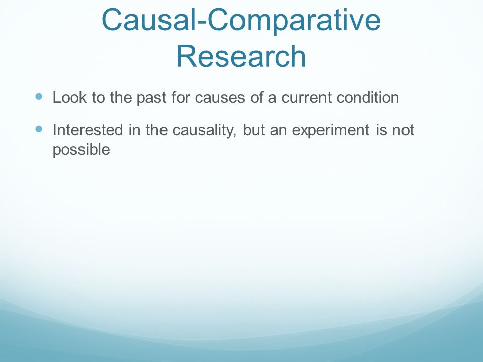 Causal-Comparative Research Look to the past for causes of a current condition Interested in the causality, but an experiment is not possible