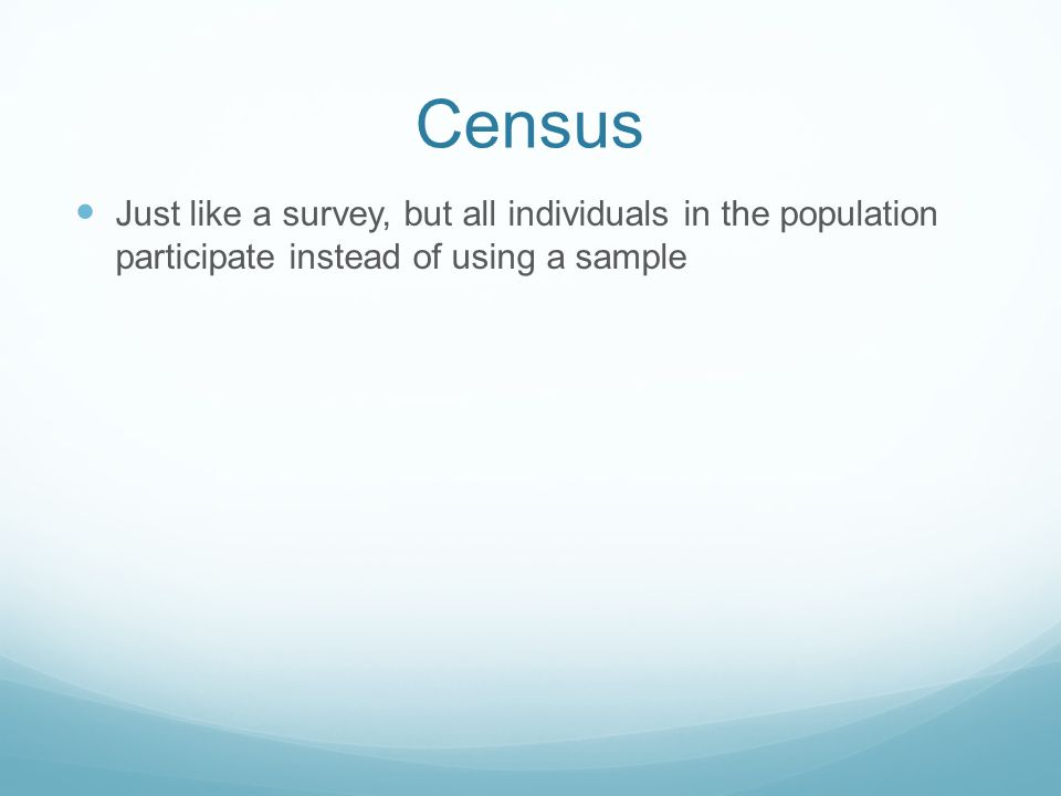 Census Just like a survey, but all individuals in the population participate instead of using a sample