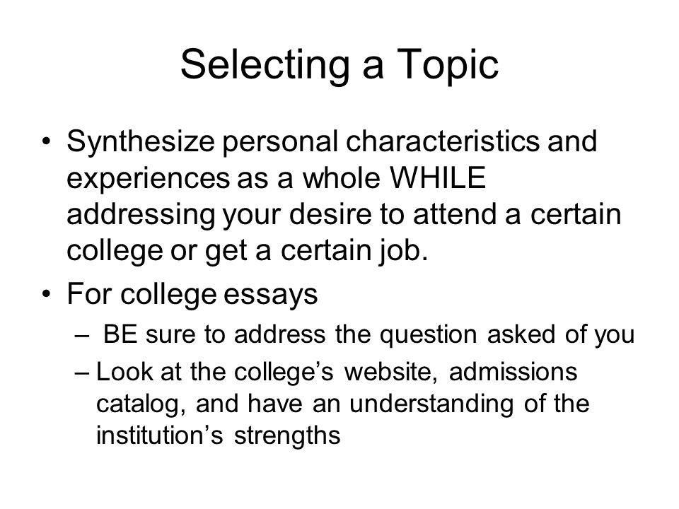 Selecting a Topic Synthesize personal characteristics and experiences as a whole WHILE addressing your desire to attend a certain college or get a certain job.