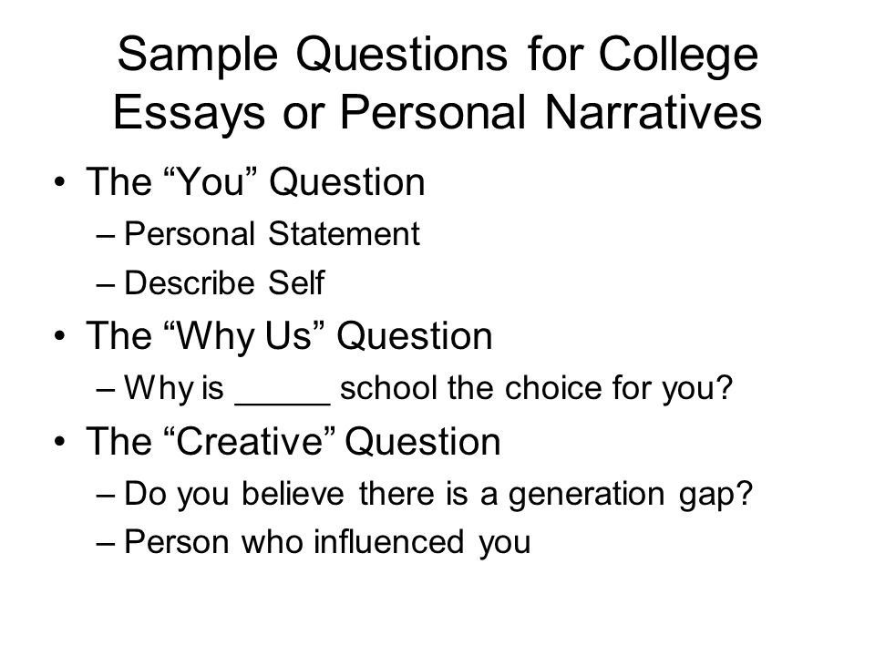 Sample Questions for College Essays or Personal Narratives The You Question –Personal Statement –Describe Self The Why Us Question –Why is _____ school the choice for you.