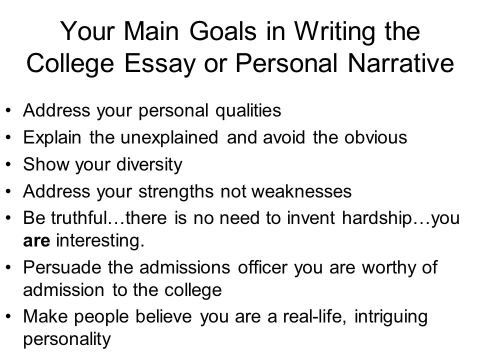 Your Main Goals in Writing the College Essay or Personal Narrative Address your personal qualities Explain the unexplained and avoid the obvious Show your diversity Address your strengths not weaknesses Be truthful…there is no need to invent hardship…you are interesting.
