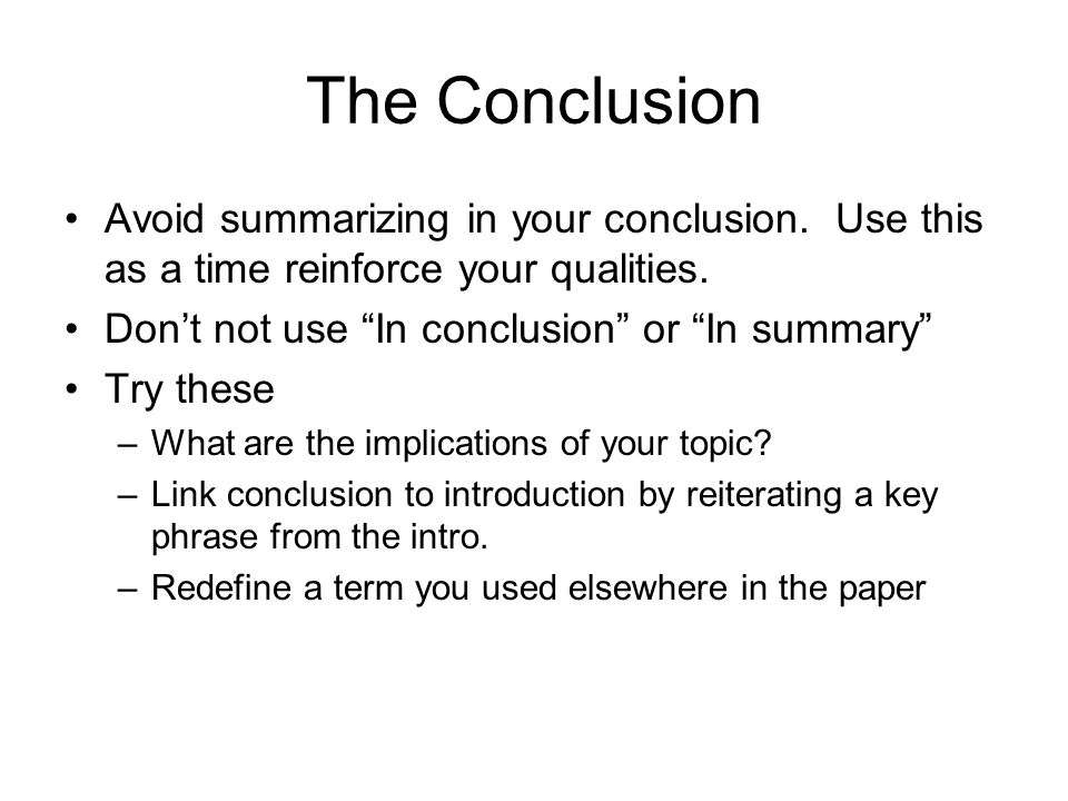 The Conclusion Avoid summarizing in your conclusion.