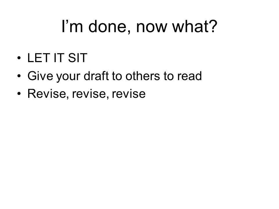 I'm done, now what LET IT SIT Give your draft to others to read Revise, revise, revise