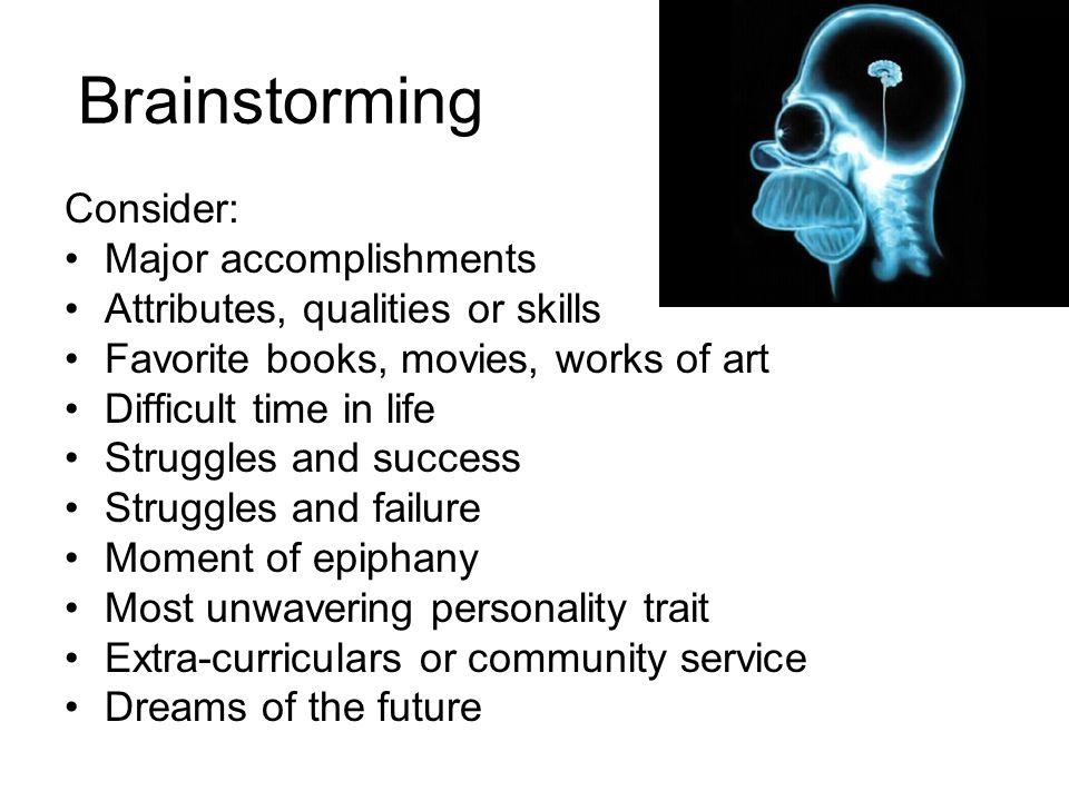 Brainstorming Consider: Major accomplishments Attributes, qualities or skills Favorite books, movies, works of art Difficult time in life Struggles and success Struggles and failure Moment of epiphany Most unwavering personality trait Extra-curriculars or community service Dreams of the future