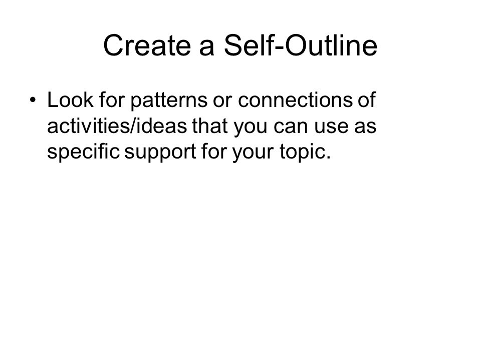 Create a Self-Outline Look for patterns or connections of activities/ideas that you can use as specific support for your topic.