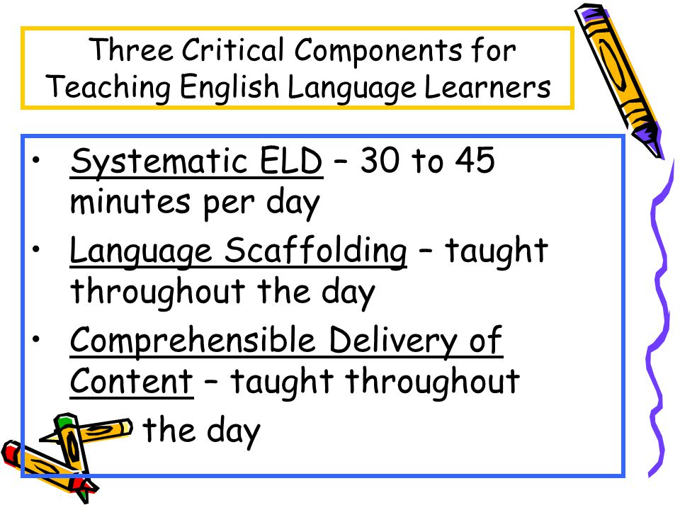 Three Critical Components for Teaching English Language Learners Systematic ELD – 30 to 45 minutes per day Language Scaffolding – taught throughout the day Comprehensible Delivery of Content – taught throughout the day