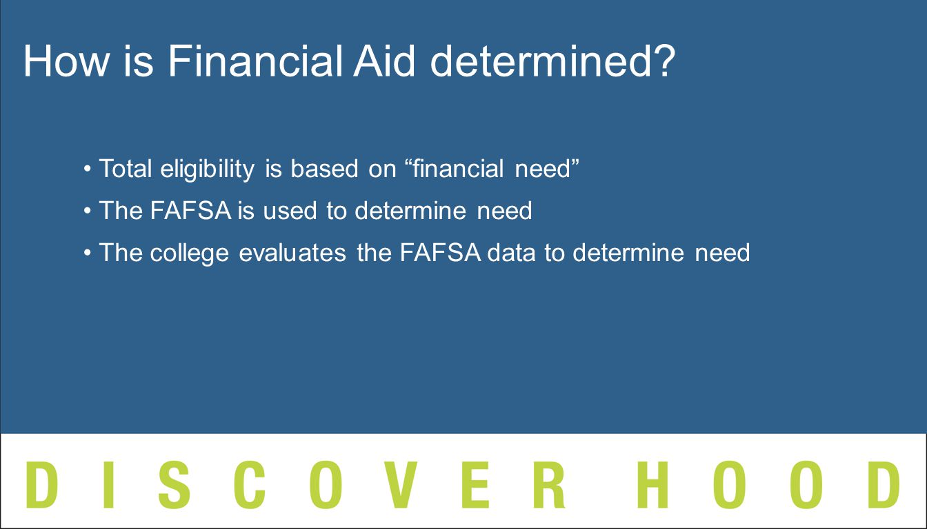 Total eligibility is based on financial need The FAFSA is used to determine need The college evaluates the FAFSA data to determine need How is Financial Aid determined