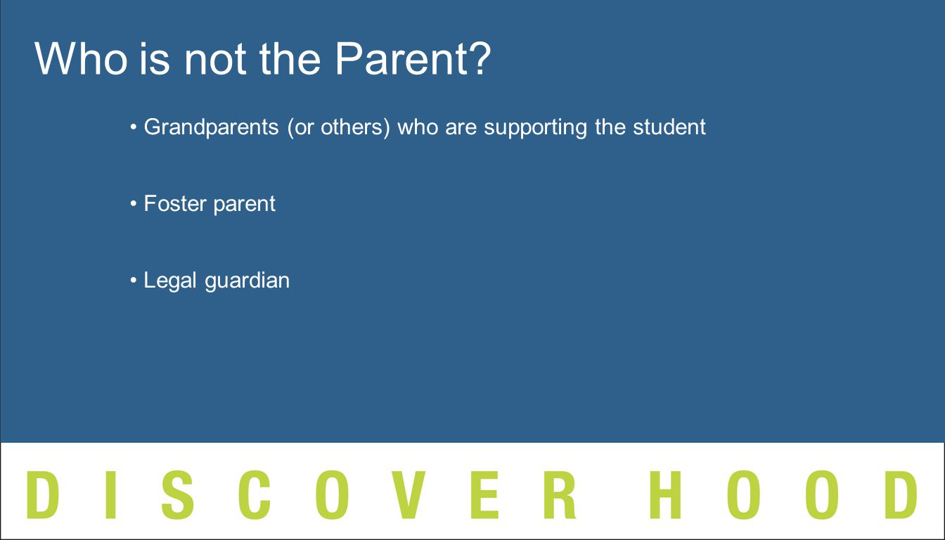 Grandparents (or others) who are supporting the student Foster parent Legal guardian Who is not the Parent