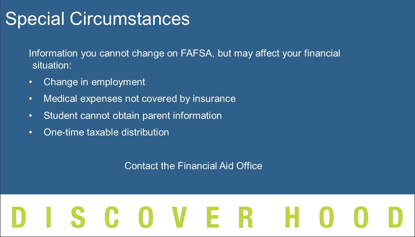 Information you cannot change on FAFSA, but may affect your financial situation: Change in employment Medical expenses not covered by insurance Student cannot obtain parent information One-time taxable distribution Contact the Financial Aid Office Special Circumstances