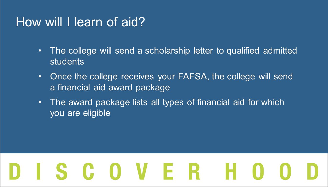 The college will send a scholarship letter to qualified admitted students Once the college receives your FAFSA, the college will send a financial aid award package The award package lists all types of financial aid for which you are eligible How will I learn of aid