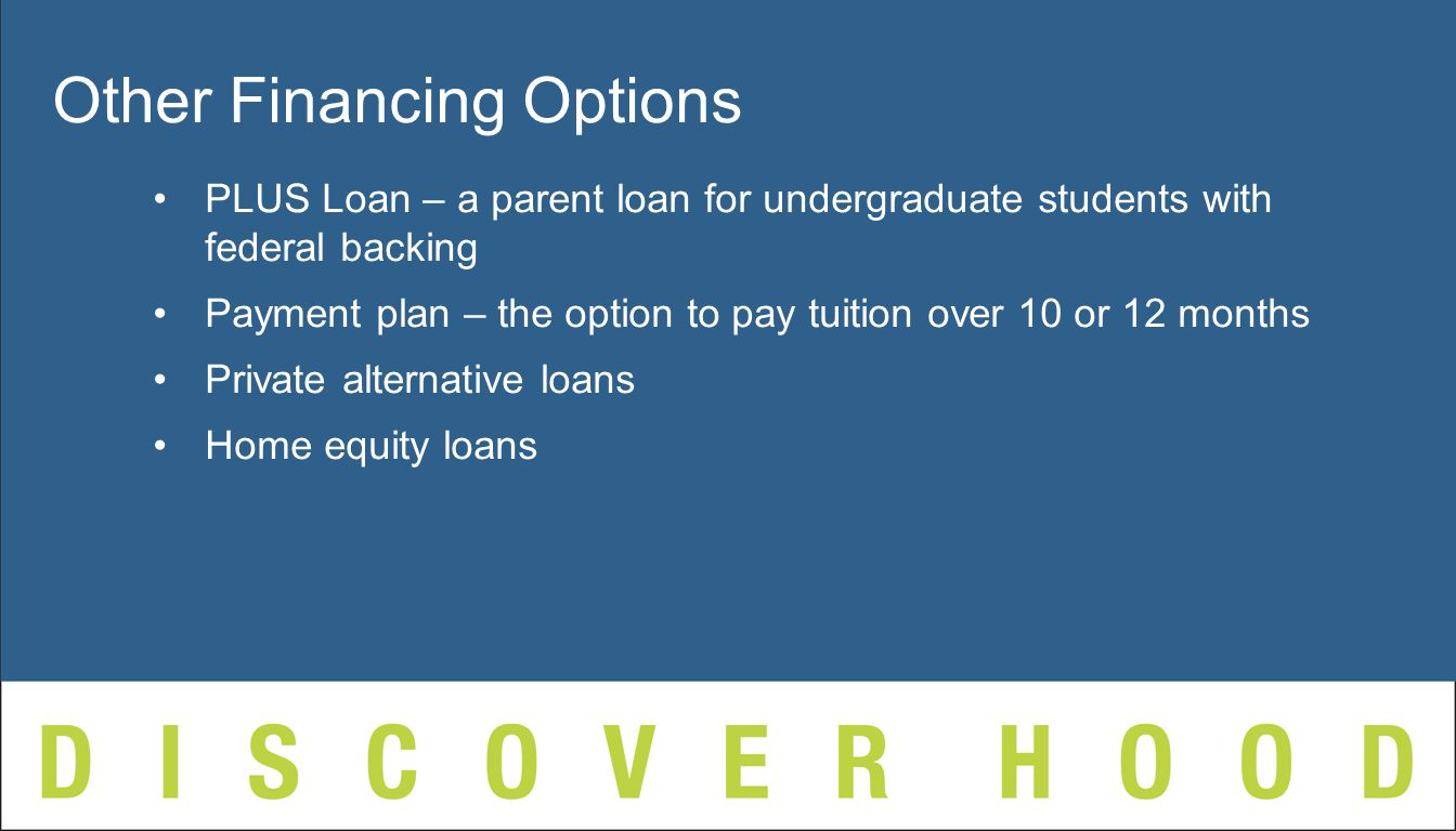 PLUS Loan – a parent loan for undergraduate students with federal backing Payment plan – the option to pay tuition over 10 or 12 months Private alternative loans Home equity loans Other Financing Options