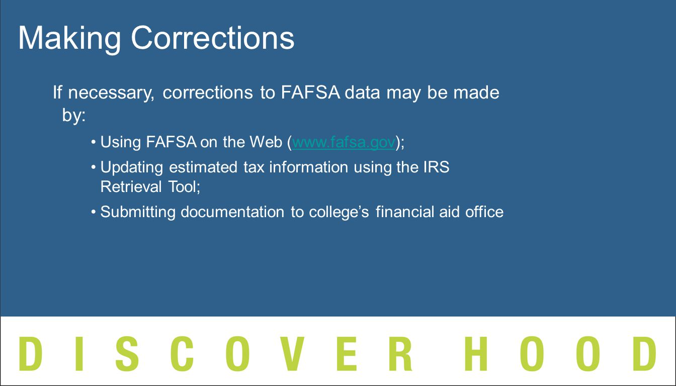 Making Corrections If necessary, corrections to FAFSA data may be made by: Using FAFSA on the Web (  Updating estimated tax information using the IRS Retrieval Tool; Submitting documentation to college's financial aid office