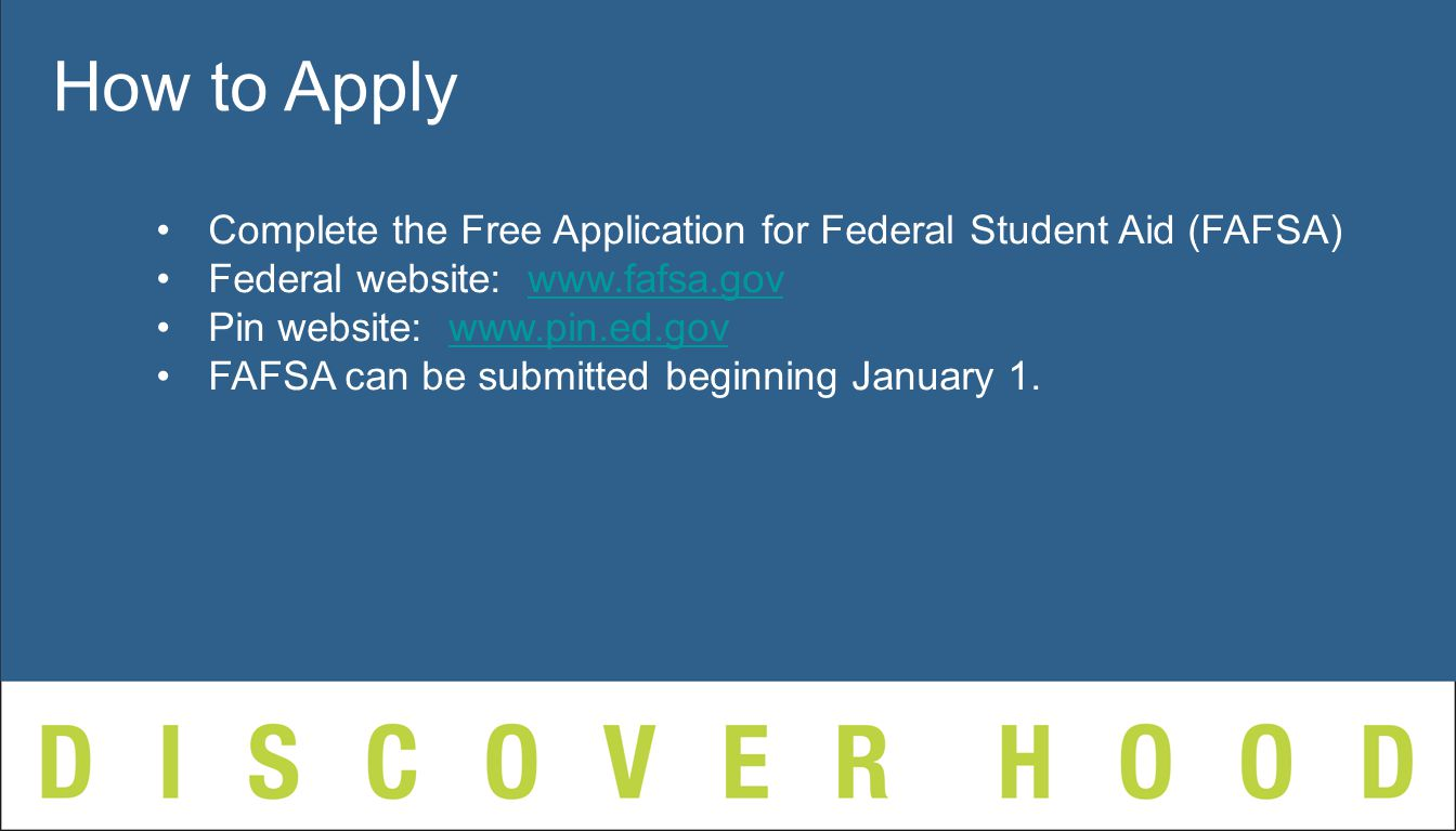 Complete the Free Application for Federal Student Aid (FAFSA) Federal website:   Pin website:   FAFSA can be submitted beginning January 1.