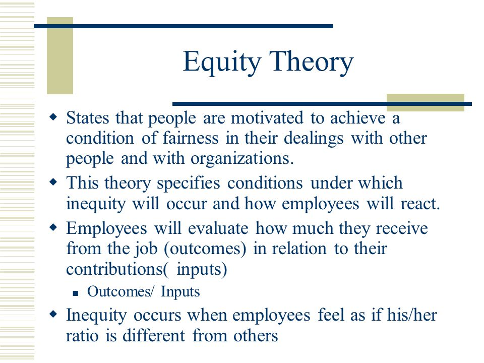 Equity Theory  States that people are motivated to achieve a condition of fairness in their dealings with other people and with organizations.