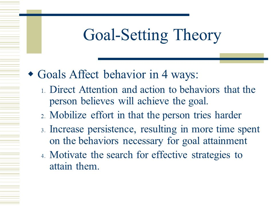 Goal-Setting Theory  Goals Affect behavior in 4 ways: 1.