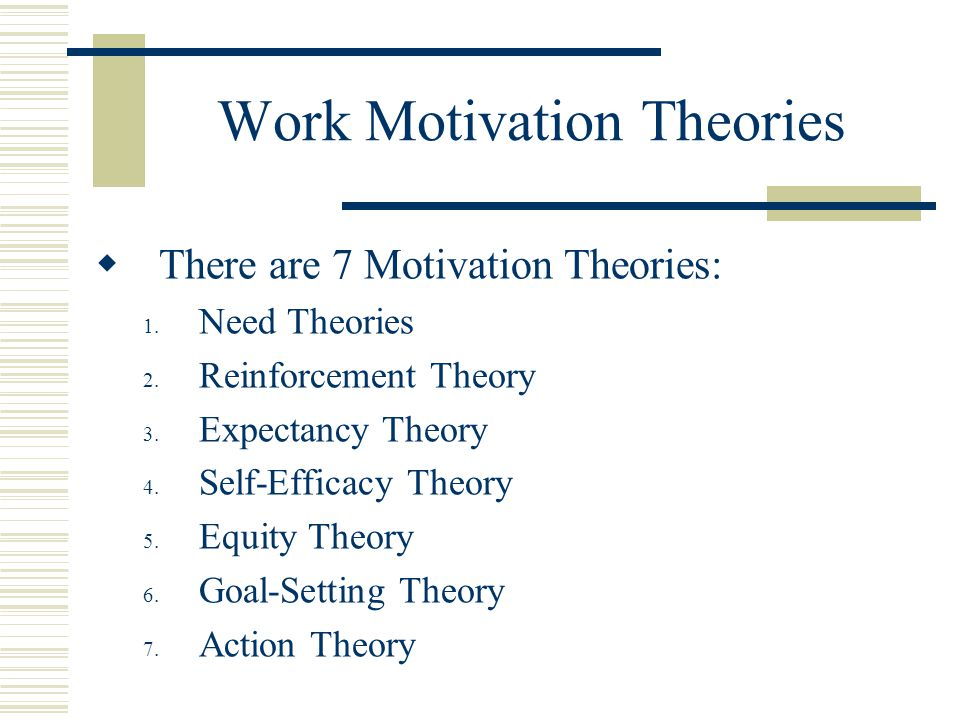 Work Motivation Theories  There are 7 Motivation Theories: 1.