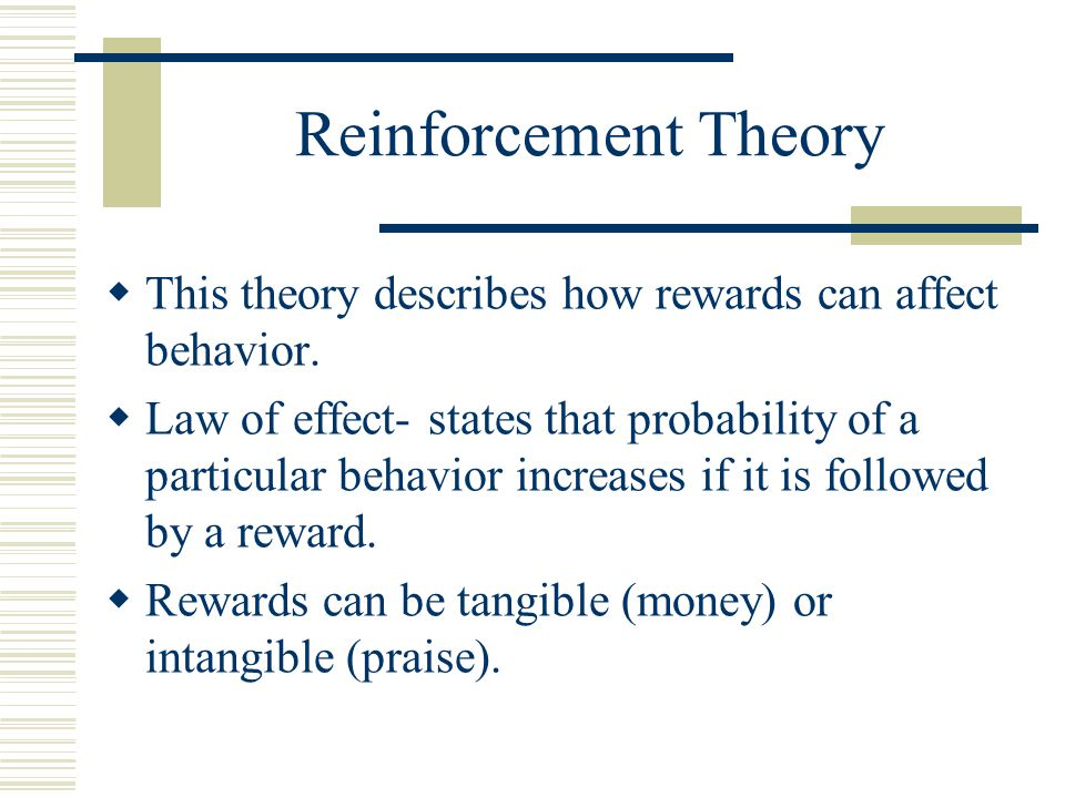 Reinforcement Theory  This theory describes how rewards can affect behavior.