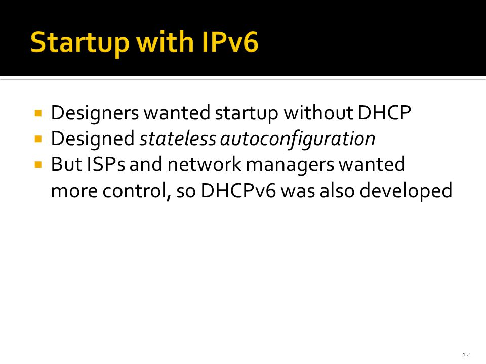  Designers wanted startup without DHCP  Designed stateless autoconfiguration  But ISPs and network managers wanted more control, so DHCPv6 was also developed 12