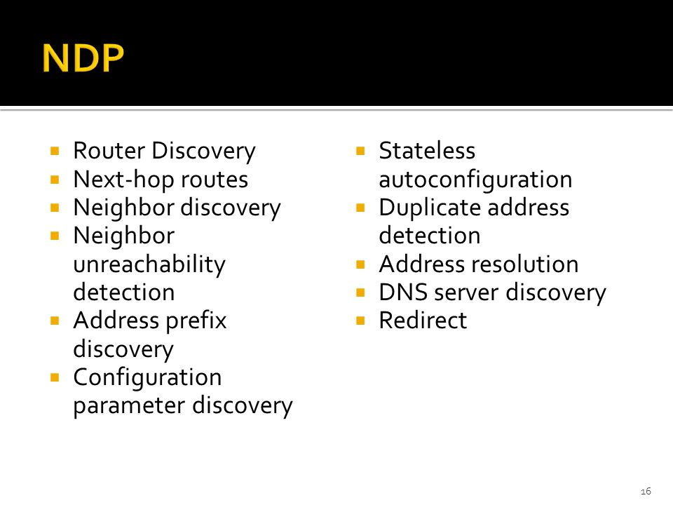  Router Discovery  Next-hop routes  Neighbor discovery  Neighbor unreachability detection  Address prefix discovery  Configuration parameter discovery  Stateless autoconfiguration  Duplicate address detection  Address resolution  DNS server discovery  Redirect 16
