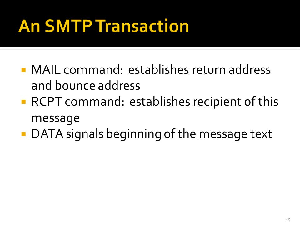  MAIL command: establishes return address and bounce address  RCPT command: establishes recipient of this message  DATA signals beginning of the message text 29