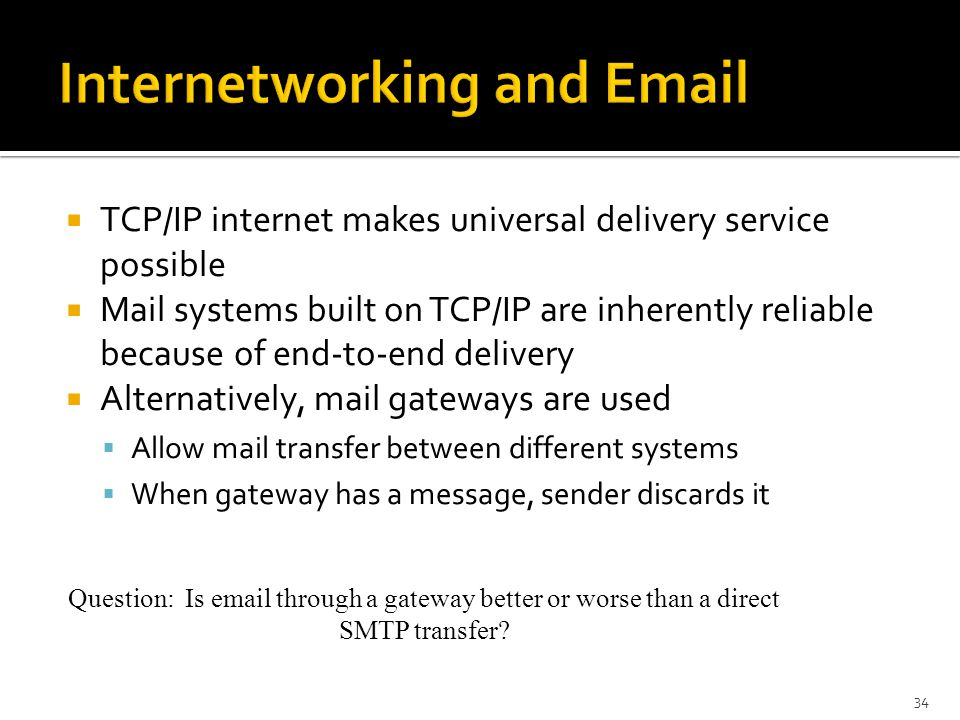  TCP/IP internet makes universal delivery service possible  Mail systems built on TCP/IP are inherently reliable because of end-to-end delivery  Alternatively, mail gateways are used  Allow mail transfer between different systems  When gateway has a message, sender discards it 34 Question: Is  through a gateway better or worse than a direct SMTP transfer