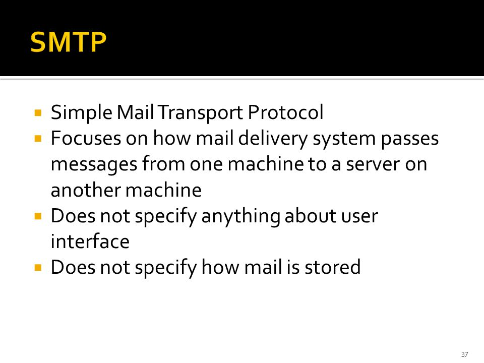  Simple Mail Transport Protocol  Focuses on how mail delivery system passes messages from one machine to a server on another machine  Does not specify anything about user interface  Does not specify how mail is stored 37