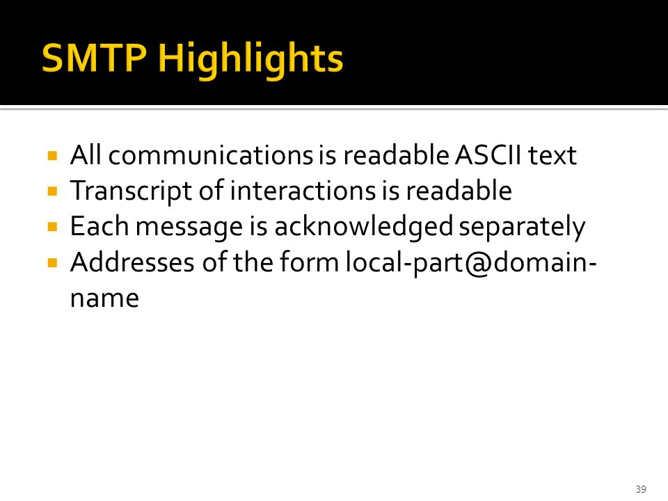  All communications is readable ASCII text  Transcript of interactions is readable  Each message is acknowledged separately  Addresses of the form name 39