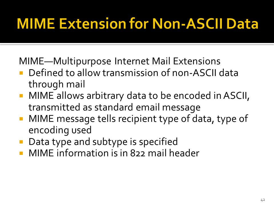 MIME—Multipurpose Internet Mail Extensions  Defined to allow transmission of non-ASCII data through mail  MIME allows arbitrary data to be encoded in ASCII, transmitted as standard  message  MIME message tells recipient type of data, type of encoding used  Data type and subtype is specified  MIME information is in 822 mail header 42