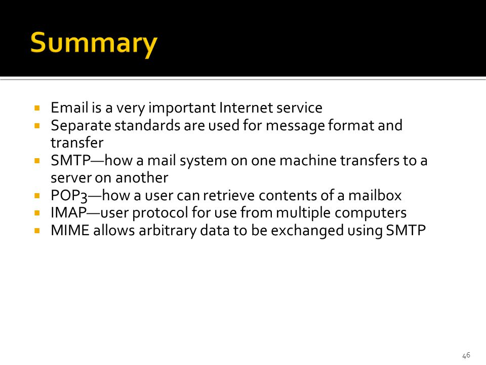   is a very important Internet service  Separate standards are used for message format and transfer  SMTP—how a mail system on one machine transfers to a server on another  POP3—how a user can retrieve contents of a mailbox  IMAP—user protocol for use from multiple computers  MIME allows arbitrary data to be exchanged using SMTP 46