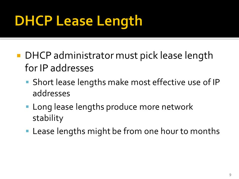  DHCP administrator must pick lease length for IP addresses  Short lease lengths make most effective use of IP addresses  Long lease lengths produce more network stability  Lease lengths might be from one hour to months 9