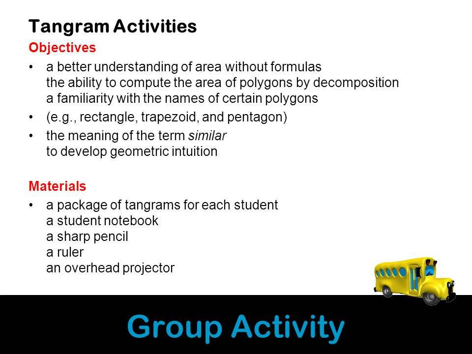Group Activity Tangram Activities Objectives a better understanding of area without formulas the ability to compute the area of polygons by decomposition a familiarity with the names of certain polygons (e.g., rectangle, trapezoid, and pentagon) the meaning of the term similar to develop geometric intuition Materials a package of tangrams for each student a student notebook a sharp pencil a ruler an overhead projector