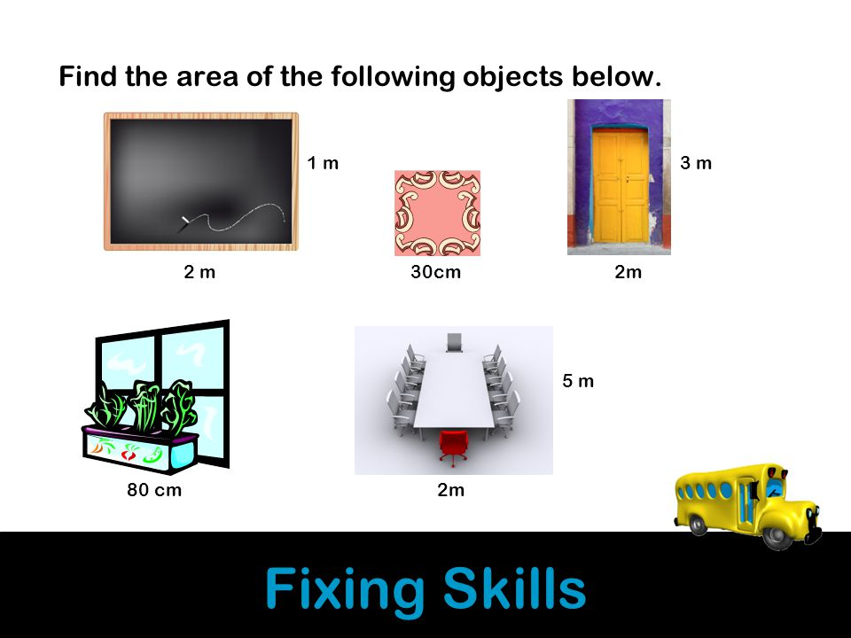 Fixing Skills Find the area of the following objects below. 1 m 3 m 2 m 30cm 2m 5 m 80 cm 2m