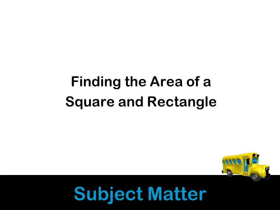 Subject Matter Finding the Area of a Square and Rectangle