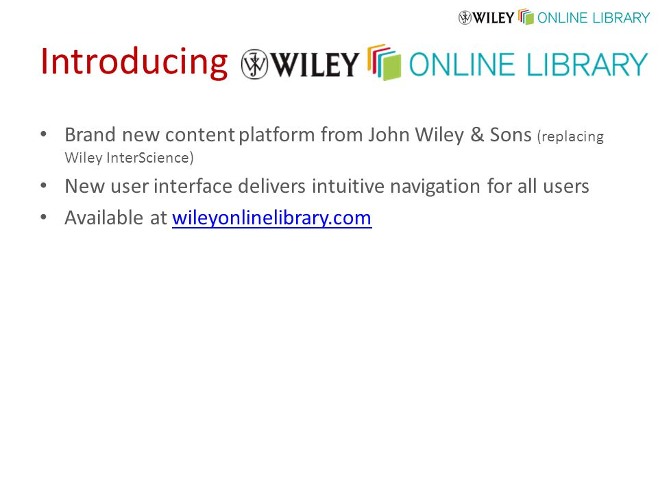Brand new content platform from John Wiley & Sons (replacing Wiley InterScience) New user interface delivers intuitive navigation for all users Available at wileyonlinelibrary.comwileyonlinelibrary.com Introducing