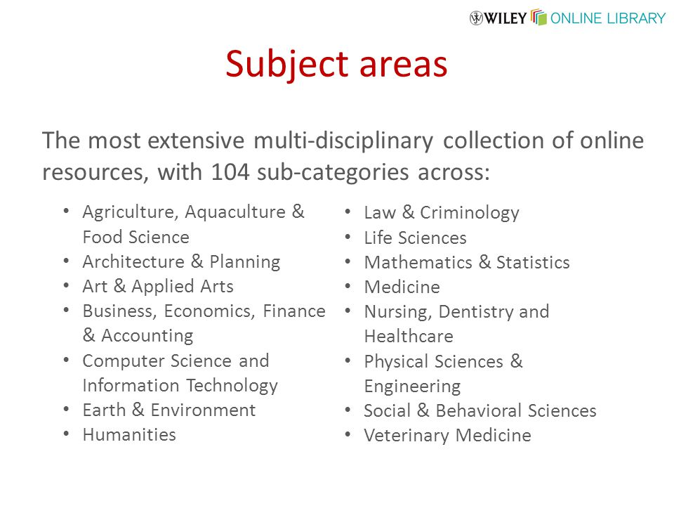 Subject areas The most extensive multi-disciplinary collection of online resources, with 104 sub-categories across: Agriculture, Aquaculture & Food Science Architecture & Planning Art & Applied Arts Business, Economics, Finance & Accounting Computer Science and Information Technology Earth & Environment Humanities Law & Criminology Life Sciences Mathematics & Statistics Medicine Nursing, Dentistry and Healthcare Physical Sciences & Engineering Social & Behavioral Sciences Veterinary Medicine