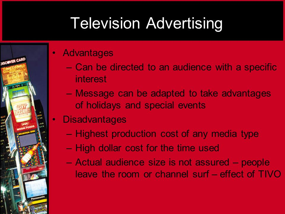 Advantages –Can be directed to an audience with a specific interest –Message can be adapted to take advantages of holidays and special events Disadvantages –Highest production cost of any media type –High dollar cost for the time used –Actual audience size is not assured – people leave the room or channel surf – effect of TIVO