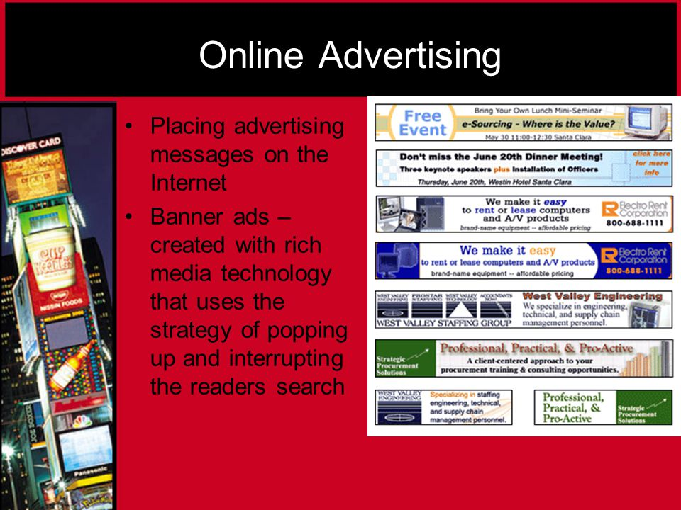 Online Advertising Placing advertising messages on the Internet Banner ads – created with rich media technology that uses the strategy of popping up and interrupting the readers search