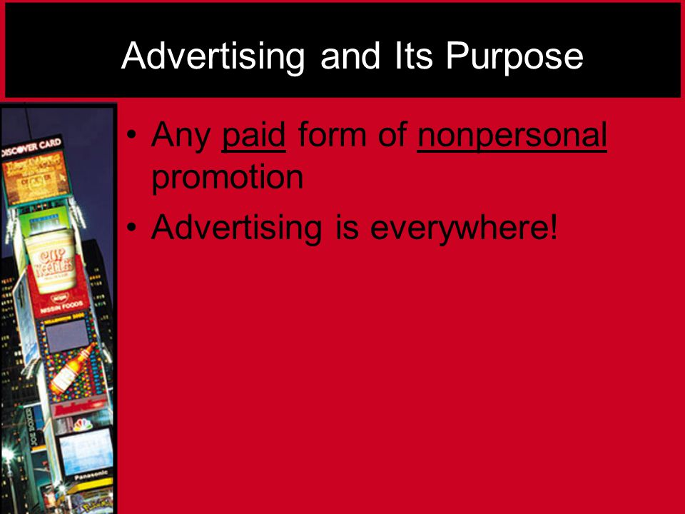 Advertising and Its Purpose Any paid form of nonpersonal promotion Advertising is everywhere!