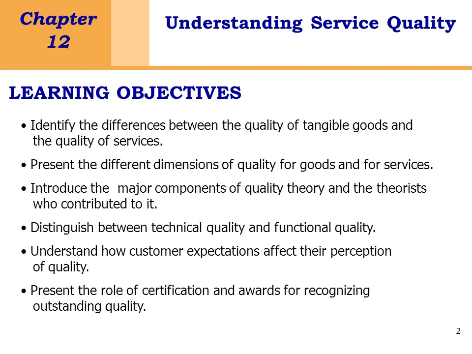 2 Chapter 12 Understanding Service Quality 2 LEARNING OBJECTIVES Identify the differences between the quality of tangible goods and the quality of services.