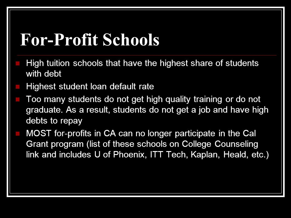 For-Profit Schools High tuition schools that have the highest share of students with debt Highest student loan default rate Too many students do not get high quality training or do not graduate.
