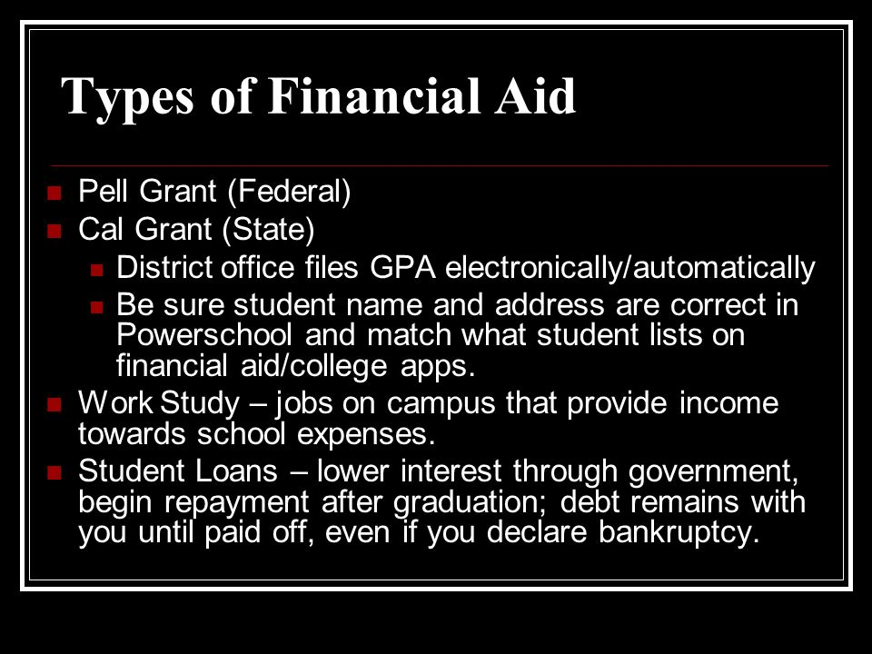 Types of Financial Aid Pell Grant (Federal) Cal Grant (State) District office files GPA electronically/automatically Be sure student name and address are correct in Powerschool and match what student lists on financial aid/college apps.