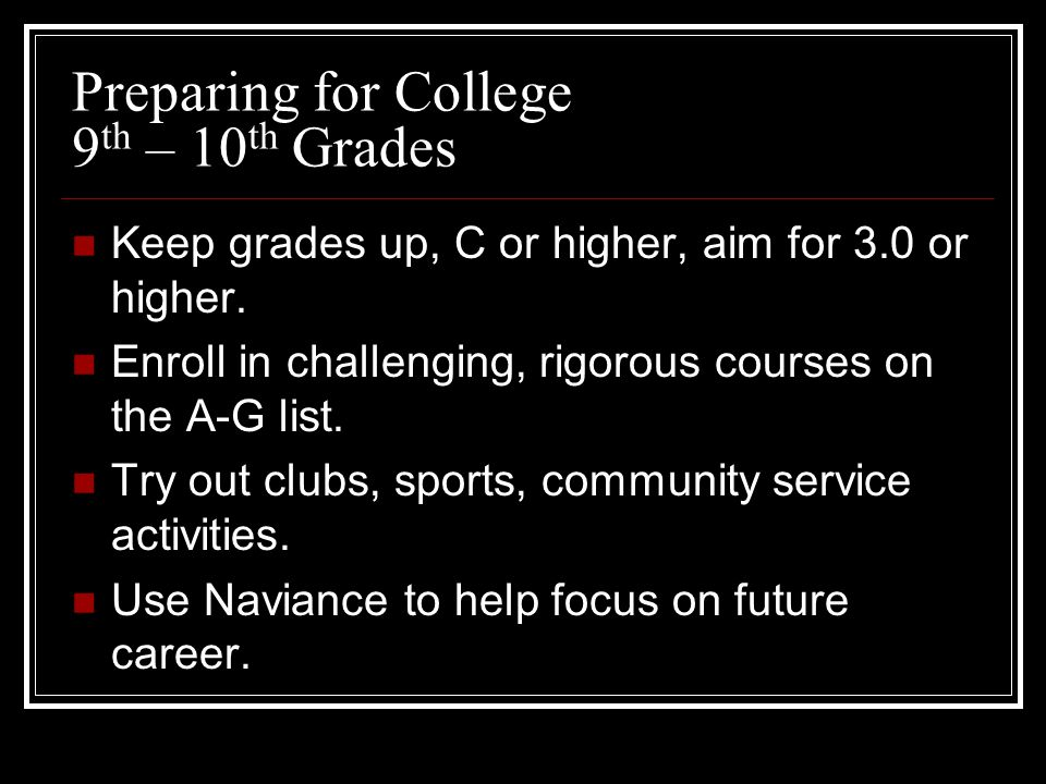 Preparing for College 9 th – 10 th Grades Keep grades up, C or higher, aim for 3.0 or higher.