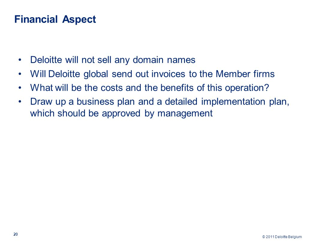 © 2011 Deloitte Belgium Financial Aspect 20 Deloitte will not sell any domain names Will Deloitte global send out invoices to the Member firms What will be the costs and the benefits of this operation.