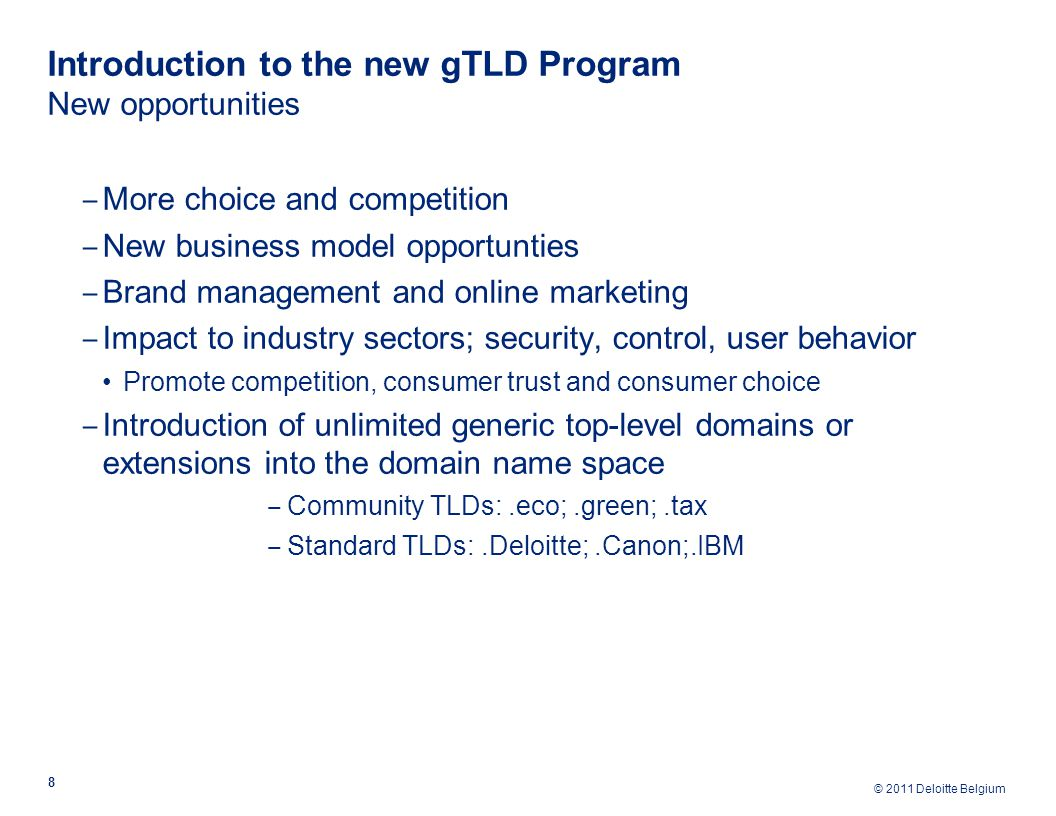 © 2011 Deloitte Belgium Introduction to the new gTLD Program New opportunities 8 ‒ More choice and competition ‒ New business model opportunties ‒ Brand management and online marketing ‒ Impact to industry sectors; security, control, user behavior Promote competition, consumer trust and consumer choice ‒ Introduction of unlimited generic top-level domains or extensions into the domain name space ‒ Community TLDs:.eco;.green;.tax ‒ Standard TLDs:.Deloitte;.Canon;.IBM